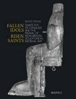 Fallen Idols, Risen Saints : Sainte Foy of Conques and the Revival of Monumental Sculpture in Medieval Art - Beate Fricke