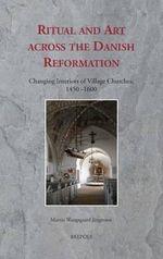 Ritual and Art Across the Danish Reformation : Changing Interiors of Village Churches, 1450-1600 - Martin Wangsgaard Jurgensen