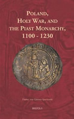 Poland and the Holy War : Evolution of the Ideology of Holy War in the Piast Monarchy 1100-1230 - Darius Von Guttner-Sporzynski