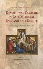 Devotional Culture in Late Medieval England and Europe : Diverse Imaginations of Christ's Life