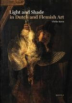 Light and Shade in Dutch and Flemish Art : A History of Chiaroscuro in Art Theory and Artistic Practice in the Netherlands of the Seventeenth and Eighteenth Centuries - Ulrike Kern