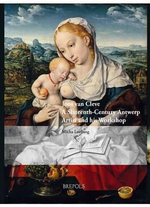 Joos Van Cleve : A Sixteenth-Century Antwerp Artist and His Workshop - Micha Leeflang