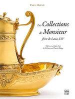 Les Collections de Monsieur, Frere de Louis XIV : Orfevrerie Et Objets D'Art Des Orleans Sous L'Ancien Regime - Paul Micio