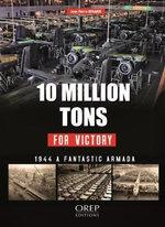 10 Million Tons for Victory : A Fabulous Armada - Jean-Pierre Benamou
