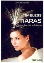 Timeless Tiaras : Chaumet from 1804 to the Present - Diana Scarisbrick