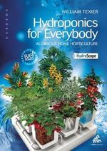 Hydroponics for Everybody : All about Home Horticulture - William Texier