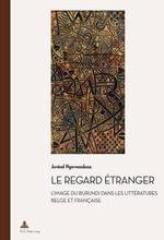 Le Regard Etranger : L'Image Du Burundi Dans Les Litteratures Belge Et Francaise - Juvenal Ngorwanubusa
