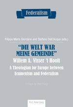 Die Welt War Meine Gemeinde Willem A. Visser 'T Hooft : A Theologian for Europe Between Ecumenism and Federalism