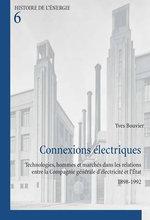 Connexions Electriques : Technologies, Hommes et Marches Dans les Relations Entre la Compagnie Generale D'electricite et L'etat 1898-1992 - Yves Bouvier