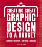 Creating Great Graphic Design to a Budget : Planning. Sourcing. Designing. Finsihing. - Scott Witham