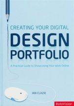 Creating Your Digital Design Portfolio : A Practical Guide for to Showcasing Your Work Online - Ian Clazie