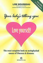 Your Body's Telling You : Love Yourself : The Most Complete Book on the Metaphysical Causes of Illnesses & Disease - Lise Bourbeau