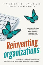Reinventing Organizations : A Guide to Creating Organizations Inspired by the Next Stage of Human Consciousness - Frederic Laloux