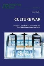 Culture War : Conflict, Commemoration and the Contemporary Abbey Theatre - Holly Maples