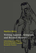 Writing Against, Alongside and Beyond Memory : Lifewriting as Reflexive, Poststructuralist Feminist Research Practice - Marilyn Metta
