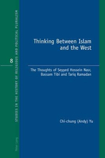 Thinking Between Islam and the West : The Thoughts of Seyyed Hossein Nasr, Bassam Tibi and Tariq Ramadan - Chi-Chung Yu