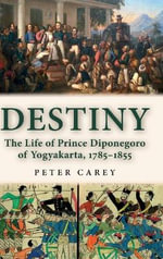 Destiny : The Life of Prince Diponegoro of Yogyakarta, 1785-1855 - Peter Carey