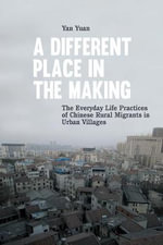 Different Place in the Making : The Everyday Life Practices of Chinese Rural Migrants in Urban Villages - Yuan Yang