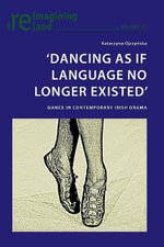 'Dancing as If Language No Longer Existed' : Dance in Contemporary Irish Drama - Katarzyna Ojrzynska