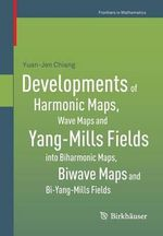 Developments of Harmonic Maps, Wave Maps and Yang-Mills Fields into Biharmonic Maps, Biwave Maps and Bi-Yang-Mills Fields - Yuan-Jen Chiang