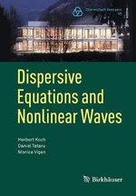 Dispersive Equations and Nonlinear Waves : Generalized Korteweg-de Vries, Nonlinear Schrodinger, Wave and Schrodinger Maps - Herbert Koch