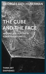 The Cube and the Face : Around a Sculpture by Alberto Giacometti - Georges Didi-Huberman