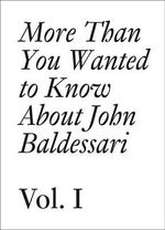 John Baldessari: v. 2 : More Than You Wanted to Know About John Baldessari