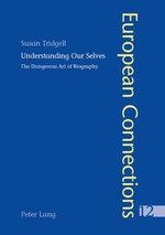 Understanding Our Selves : The Dangerous Art of Biography :  The Dangerous Art of Biography - Susan Tridgell