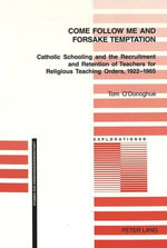 Come Follow Me and Foresake Temptation : Catholic Schooling and the Recruitment and Retention of Teachers for Religious Teaching Orders, 1922-1965 - Tom O'Donoghue