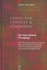 The Time Window of Language : The Interaction Between Linguistic and Non-linguistic Knowledge in the Temporal Interpretation of German and English Texts - Martin Trautwein