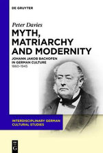 Myth, Matriarchy and Modernity : Johann Jakob Bachofen in German Culture 1860-1945 - Peter Davies