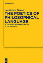 The Poetics of Philosophical Language : Plato, Poets and Presocratics in the Republic - Zacharoula Petraki