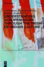 Understanding Schopenhauer Through the Prism of Indian Culture : Philosophy, Religion and Sanskrit Literature
