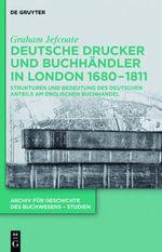 Deutsche Drucker Und Buchhandler in London 1680-1811 : Strukturen Und Bedeutung Des Deutschen Anteils Am Englischen Buchhandel - Graham Jefcoate