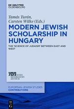 Modern Jewish Scholarship in Hungary : The Science of Judaism Between East and West