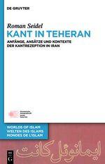 Kant in Teheran : Anfange, Ansatze Und Kontexte Der Kantrezeption in Iran - Roman Seidel
