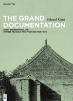 The Grand Documentation : Ernst Boerschmann and Chinese Religious Architecture (1906-1931) - Eduard Kogel