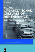 Organizational Cultures of Remembrance : Exploring the Relationships Between Memory, Identity, and Image in an Automobile Company - Daniel Mai