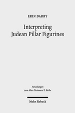 Interpreting Judean Pillar Figurines : Gender and Empire in Judean Apotropaic Ritual - Erin Darby