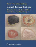 Manual der Wundheilung : Chirurgisch-Dermatologischer Leitfaden der Modernen Wundbehandlung : A Resource for Health Care Innovation