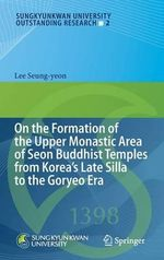 On the Formation of the Upper Monastic Area of Seon Buddhist Temples from Korea's Late Silla to the Goryeo Era - Lee Seung-Yeon