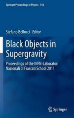 Black Objects in Supergravity : Proceedings of the INFN-Laboratori Nazionali Di Frascati School 2011