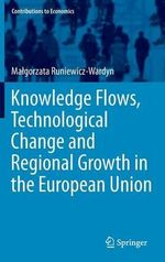 Knowledge Flows, Technological Change and Regional Growth in the European Union : An Applied Urban Analysis - Malgorzata Runiewicz-Wardyn