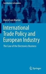International Trade Policy and European Industry : The Case of the Electronics Business - Marcel van Marion