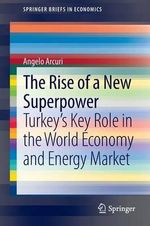 The Rise of a New Superpower : Turkey's Key Role in the World Economy and Energy Market - Angelo Arcuri