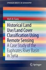 Historical Land Use/Land Cover Classification Using Remote Sensing : A Case Study of the Euphrates River Basin in Syria - Wafi Al-Fares