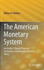 The American Monetary System : An Insider's View of Financial Institutions, Markets and Monetary Policy - William H. Wallace
