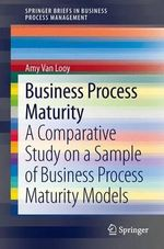 Business Process Maturity : A Comparative Study on a Sample of Business Process Maturity Models - Amy Van Looy