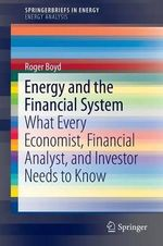 Energy and the Financial System : What Every Economist, Financial Analyst, and Investor Needs to Know - Roger Boyd