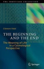 The Beginning and the End : The Meaning of Life in a Cosmological Perspective - Clement Vidal